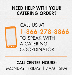 Need help with your catering order? Call us at 1-866-278-8866 to speak with a catering coordinator.